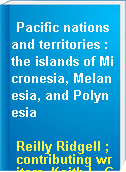 Pacific nations and territories : the islands of Micronesia, Melanesia, and Polynesia