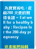 為寶寶而吃 : 產前280 天愛的期待食譜 = Eat well for a healthy baby : Recipes for the 280-day pregnancy