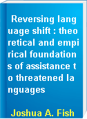Reversing language shift : theoretical and empirical foundations of assistance to threatened languages