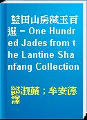 藍田山房藏玉百選 = One Hundred Jades from the Lantine Shanfang Collection