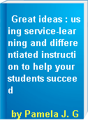 Great ideas : using service-learning and differentiated instruction to help your students succeed