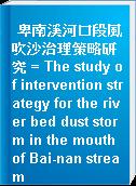 卑南溪河口段風吹沙治理策略研究 = The study of intervention strategy for the river bed dust storm in the mouth of Bai-nan stream