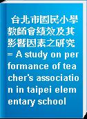 台北市國民小學教師會績效及其影響因素之研究 = A study on performance of teacher