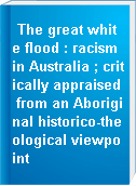 The great white flood : racism in Australia ; critically appraised from an Aboriginal historico-theological viewpoint