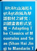 <<山海經>>改編為華語教材之研究 : 以圖畫書形式呈現 = Adapting The Classics of Mountains and Seas (Shan Hai Jing) to Mandarin Teaching Picture Books