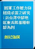 國軍工作壓力與組織承諾之研究 : 以台灣中部地區憲兵隊基層幹部為例