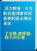 活力教會 : 天主教在臺灣原住民世界的過去現在未來
