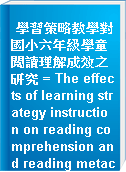 學習策略教學對國小六年級學童閱讀理解成效之研究 = The effects of learning strategy instruction on reading comprehension and reading metacognitive abilities for six-grade students