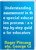 Understanding assessment in the special education process : a step-by-step guide for educators