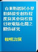 台東縣國民小學教師接受創新程度與其參與校務行政電腦化間之關係研究