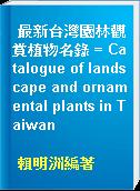 最新台灣園林觀賞植物名錄 = Catalogue of landscape and ornamental plants in Taiwan