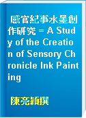 感官紀事水墨創作研究 = A Study of the Creation of Sensory Chronicle Ink Painting