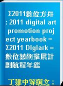 Σ2011數位方舟 : 2011 digital art promotion project yearbook = Σ2011 Dlglark = 數位藝術推展計劃航程年鑑