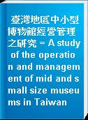 臺灣地區中小型博物館經營管理之研究 = A study of the operation and management of mid and small size museums in Taiwan
