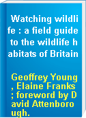 Watching wildlife : a field guide to the wildlife habitats of Britain