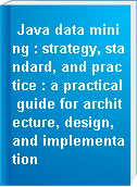 Java data mining : strategy, standard, and practice : a practical guide for architecture, design, and implementation