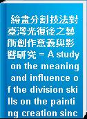 繪畫分割技法對臺灣光復後之藝術創作意義與影響研究 = A study on the meaning and influence of the division skills on the painting creation since taiwan restoration