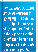 中華民國大專院校體育學術研討會專刊 = Chinese Taipei  university sports federation proceeding of conference physical education and sports