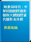 映象與時代 : 中華民國國際攝影藝術大觀國際當代攝影名作展