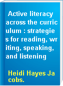 Active literacy across the curriculum : strategies for reading, writing, speaking, and listening