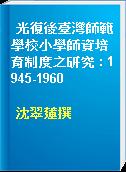 光復後臺灣師範學校小學師資培育制度之研究 : 1945-1960