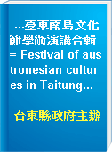 ...臺東南島文化節學術演講合輯 = Festival of austronesian cultures in Taitung...