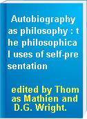 Autobiography as philosophy : the philosophical uses of self-presentation