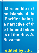 Mission life in the Islands of the Pacific : being a narrative of the life and labours of the Rev. A. Buzacott
