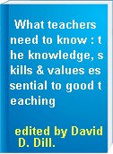 What teachers need to know : the knowledge, skills & values essential to good teaching