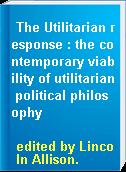 The Utilitarian response : the contemporary viability of utilitarian political philosophy