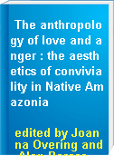 The anthropology of love and anger : the aesthetics of conviviality in Native Amazonia