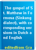 The gospel of St. Matthew in Formosa (Sinkang dialect), with corresponding versions in Dutch and English