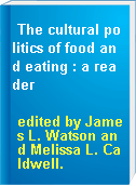 The cultural politics of food and eating : a reader