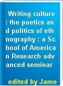 Writing culture : the poetics and politics of ethnography : a School of American Research advanced seminar