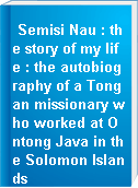 Semisi Nau : the story of my life : the autobiography of a Tongan missionary who worked at Ontong Java in the Solomon Islands