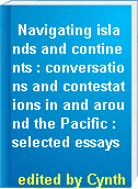 Navigating islands and continents : conversations and contestations in and around the Pacific : selected essays