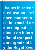 Issues in science education : science competence in a social and ecological context : an international symposium organized by the Royal Swedish Academy of Sciences