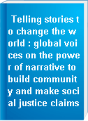 Telling stories to change the world : global voices on the power of narrative to build community and make social justice claims