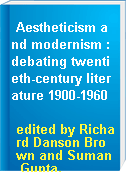 Aestheticism and modernism : debating twentieth-century literature 1900-1960
