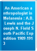 An American anthropologist in Melanesia : A.B. Lewis and the Joseph N. Field South Pacific Expedition 1909-1913