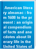 American literary almanac : from 1608 to the present : an original compendium of facts and anecdotes about literary life in the United States of America