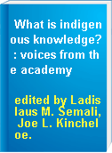 What is indigenous knowledge? : voices from the academy