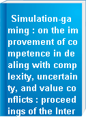 Simulation-gaming : on the improvement of competence in dealing with complexity, uncertainty, and value conflicts : proceedings of the International Simulation and Gaming Association