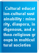 Cultural education-cultural sustainability : minority, diaspora, indigenous, and ethno-religious groups in multicultural societies