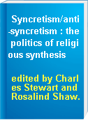 Syncretism/anti-syncretism : the politics of religious synthesis