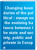 Changing boundaries of the political : essays on the evolving balance between the state and society, public and private in Europe