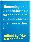 Becoming an evidence-based practitioner : a framework for teacher-researchers