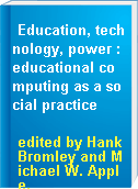 Education, technology, power : educational computing as a social practice