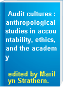 Audit cultures : anthropological studies in accountability, ethics, and the academy
