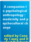 A companion to psychological anthropology : modernity and psychocultural change